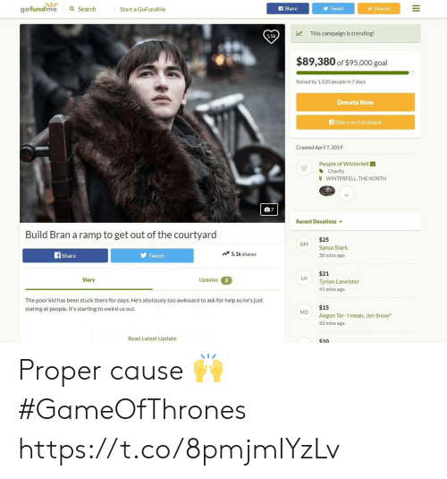 Share On: gofundme  a Search  Start a GoFundMe  f Share  Tweet  Donate  This campaign is trending!  1.5k  $89,380 of $95,000 goal  Raised by 1,520 peopie in 7 days  Donate Now  Share on Facebook  Created April 7, 2019  People of Winterfell  Charity  WINTERFELL, THE NORTH  9  07  Recent Donations  Build Bran a ramp to get out of the courtyard  $25  Sansa Stark  36 mins ago  DM  Tweet  5.1k shares  Share  $21  Tyrion Lannister  41 mins ago  LH  Updates  Story  2  The poor kid has been stuck there for days. He's obviously too awkward to ask for help so he's just  staring at people. It's starting to weird us out  $15  M  Aegon Tar-I mean, Jon Snow  42 mins ago  Read Latest Update  $10 Proper cause 🙌 #GameOfThrones https://t.co/8pmjmIYzLv