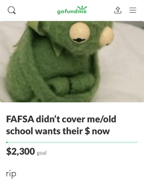 FAFSA: gofundme  FAFSA didn't cover me/old  school wants their $ now  $2,300 goal rip