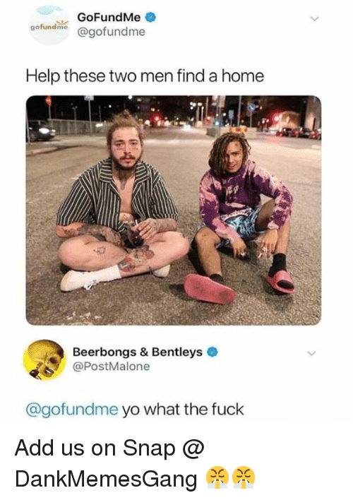 Memes, Yo, and Fuck: GoFundMe  gofundine @gofundme  Help these two men find a home  Beerbongs & Bentleys  @PostMalone  @gofundme yo what the fuck Add us on Snap @ DankMemesGang 😤😤