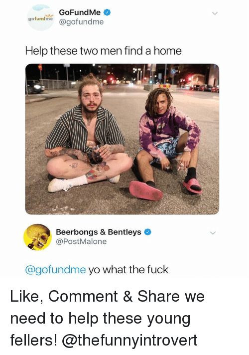 Memes, Yo, and Fuck: GoFundMe  gofunelme @gofundme  Help these two men find a home  Beerbongs & Bentleys  @PostMalone  @gofundme yo what the fuck Like, Comment & Share we need to help these young fellers! @thefunnyintrovert