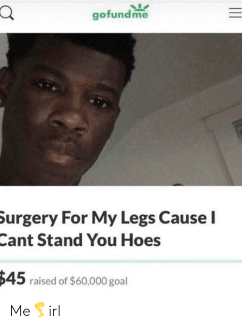 My Legs: gofundme  Surgery For My Legs Cause I  Cant Stand You Hoes  $45 raised of $60,000 goal Me🦵irl