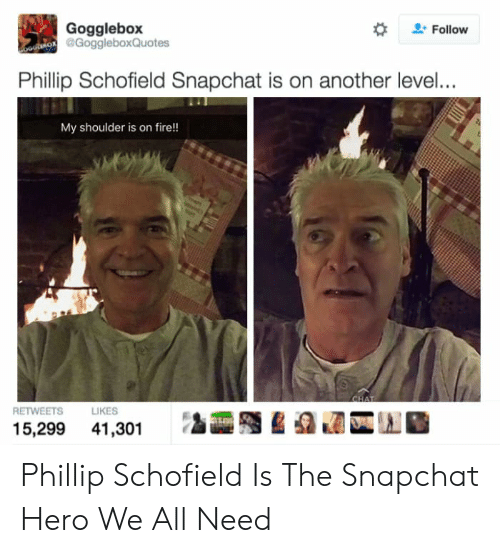 phillip schofield: Gogglebox  oostMOR @GoggleboxQuotes  Follow  Phillip Schofield Snapchat is on another level...  My shoulder is on fire!  CHAT  RETWEETS  LIKES  15,299 41,301 Phillip Schofield Is The Snapchat Hero We All Need