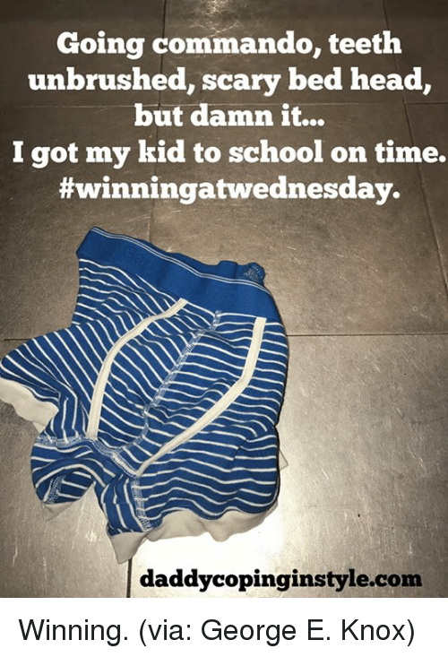 commandos: Going commando, teeth  unbrushed, scary bed head  but danan it...  I got my kid to school on time.  #winningatwednesday.  daddy copinginstyle.com Winning. (via: George E. Knox)