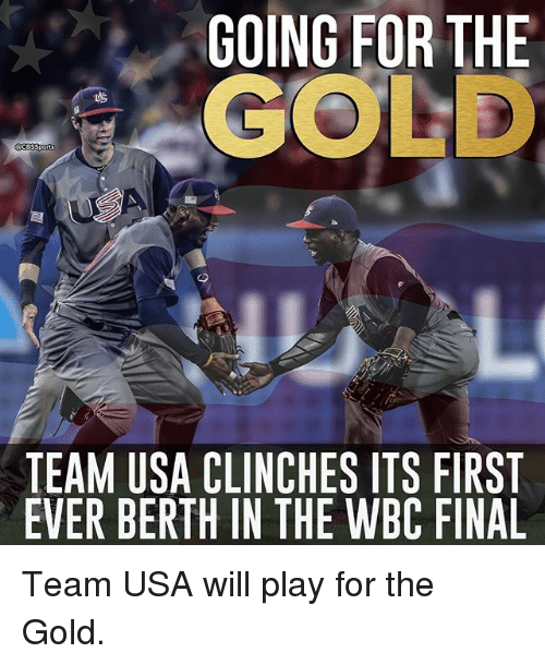 Memes, 🤖, and Usa: GOING FOR THE  GOLD  TEAM USA CLINCHES ITS FIRST  EVER BERTH IN THE WBC FINAL Team USA will play for the Gold.