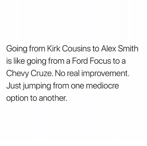 Kirk Cousins, Mediocre, and Nfl: Going from Kirk Cousins to Alex Smith  is like going from a Ford Focus to a  Chevy Cruze. No real improvement.  Just jumping from one mediocre  option to another.