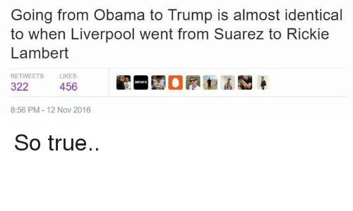 lambert: Going from Obama to Trump is almost identical  to when Liverpool went from Suarez to Rickie  Lambert  RETWEETS  LIKES  322  456  8:56 PM 12 Nov 2016 So true..