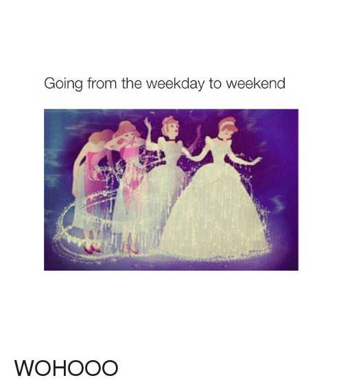 Girl Memes: Going from the weekday to weekend WOHOOO