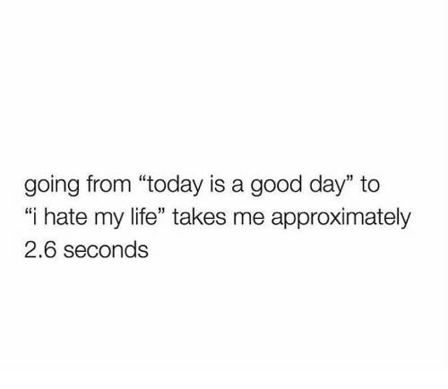 """i hate my life: going from """"today is a good day"""" to  i hate my life"""" takes me approximately  2.6 seconds"""