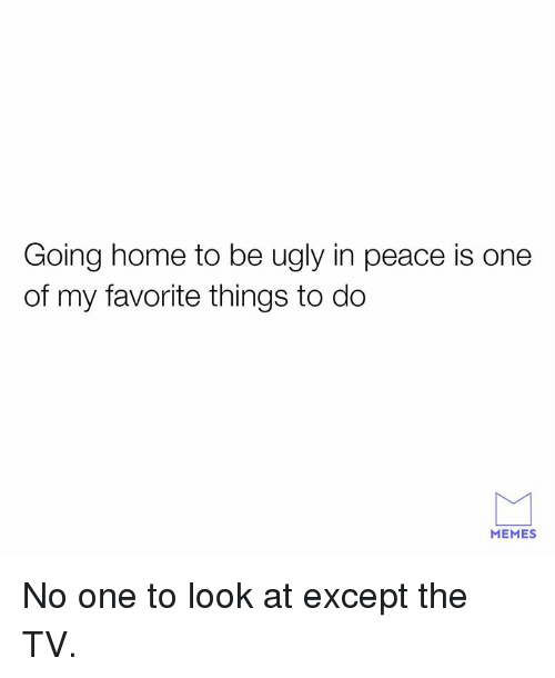 going home: Going home to be ugly in peace is one  of my favorite things to do  MEMES No one to look at except the TV.