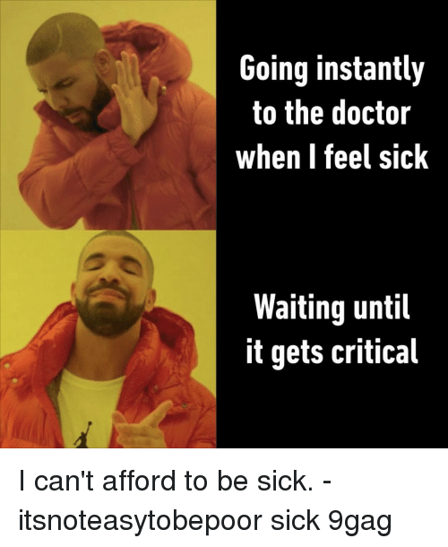 Feel Sick: Going instantly  to the doctor  when I feel sick  Waiting until  it gets critical I can't afford to be sick.⠀ -⠀ itsnoteasytobepoor sick 9gag