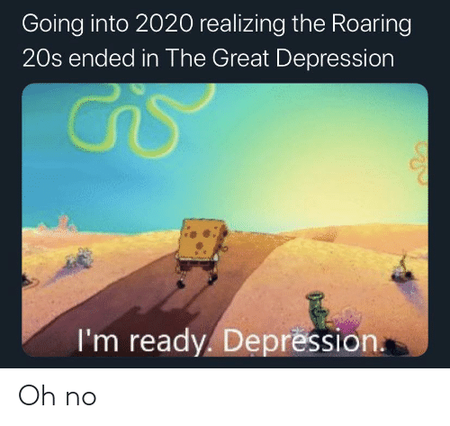 Great Depression: Going into 2020 realizing the Roaring  20s ended in The Great Depression  I'm ready. Depression. Oh no
