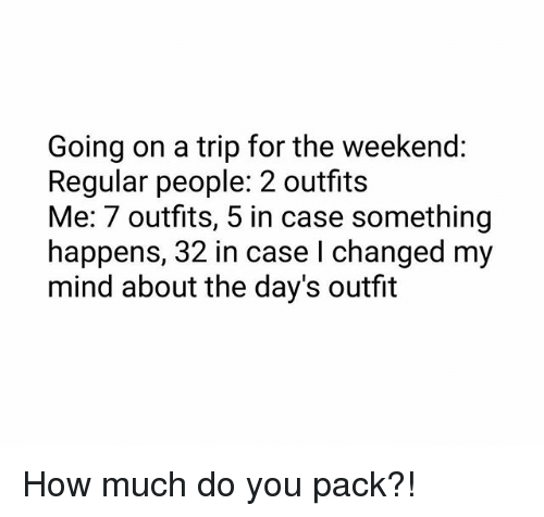 Memes, The Weekend, and Mind: Going on a trip for the weekend:  Regular people: 2 outfits  Me: 7 outfits, 5 in case something  happens, 32 in case I changed my  mind about the day's outfit How much do you pack?!