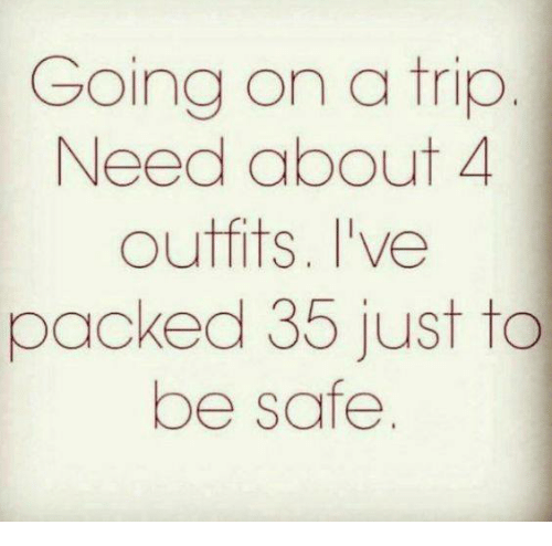 Memes, 🤖, and Safe: Going on a trip  Need about 4  outfits. I've  packed 35 just to  be safe