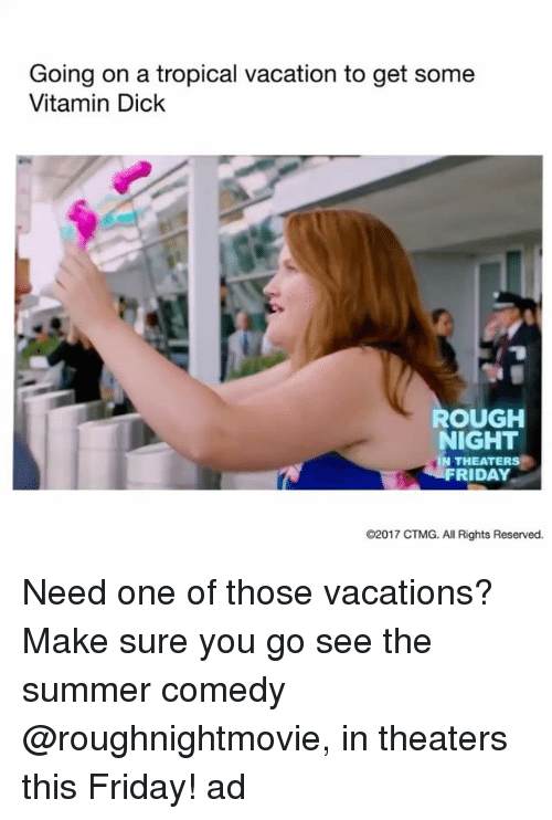 Friday, Funny, and Summer: Going on a tropical vacation to get some  Vitamin Dick  ROUGH  NIGHT  IN THEATERS  FRIDAY  O2017 CTMG. All Rights Reserved. Need one of those vacations? Make sure you go see the summer comedy @roughnightmovie, in theaters this Friday! ad