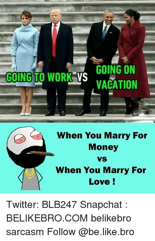 Memes, Vacation, and Sarcasm: GOING ON  GOING TO WORK  VS  VACATION  When You Marry For  Money  VS  When You Marry For  Love! Twitter: BLB247 Snapchat : BELIKEBRO.COM belikebro sarcasm Follow @be.like.bro