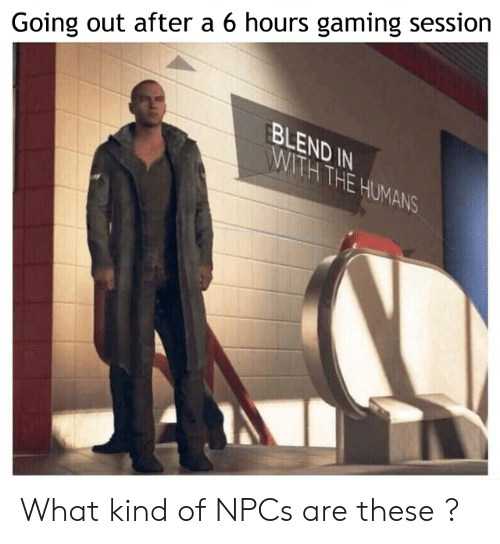 Blend: Going out after a 6 hours gaming session  BLEND IN  WITH THE HUMANS What kind of NPCs are these ?