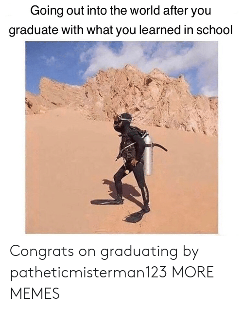Graduate: Going out into the world after you  graduate with what you learned in school Congrats on graduating by patheticmisterman123 MORE MEMES