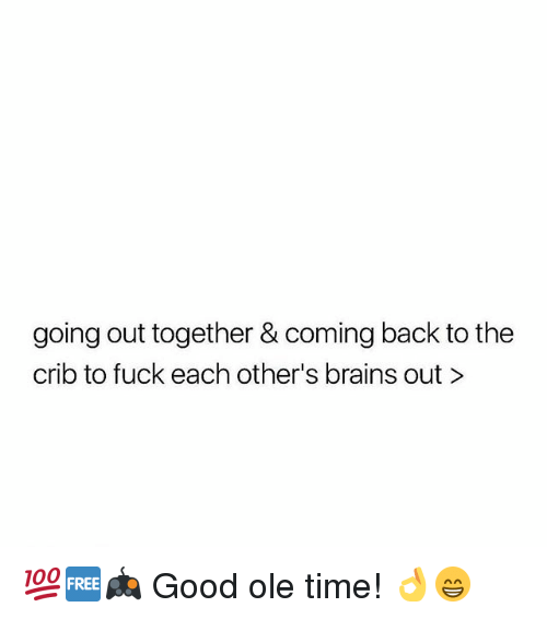 Brains, Memes, and Fuck: going out together & coming back to the  crib to fuck each other's brains out> 💯🆓🎮 Good ole time! 👌😁