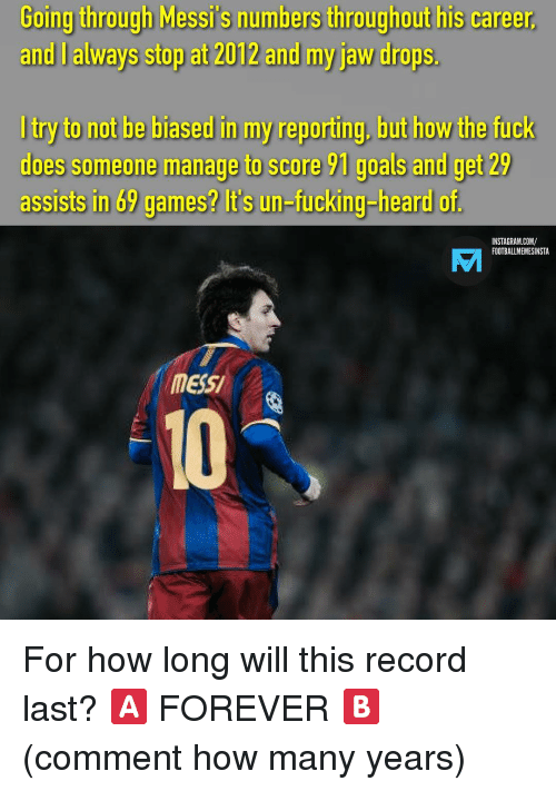 how-many-years: Going  tirough  Messi's  numbers  thiroughouthis  career  and I always stop at 2012 and my jaw drops.  I try to not be biased in my reporting, but how the fuck  does someone manage to score 91 goals and get 29  assists in 69 games? it's un-fucking-heard of  INSTAGRAM.COM/  FOOTBALLMEMESINSTA  AM  mESSI  10 For how long will this record last? 🅰️ FOREVER 🅱️ (comment how many years)