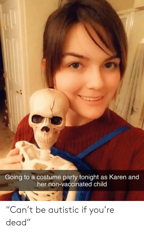 """autistic: Going to a costume party tonight as Karen and  her non-vaccinated child """"Can't be autistic if you're dead"""""""