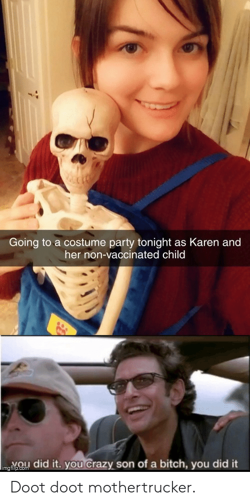 doot: Going to a costume party tonight as Karen and  her non-vaccinated child  imgnpCo did it. you Crazy son of a bitch, you did it Doot doot mothertrucker.