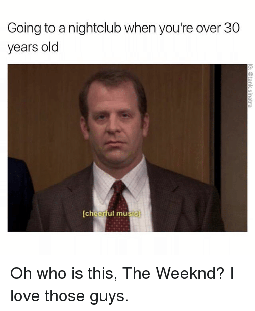 Funny, Musical, and Musicals: Going to a nightclub when you're over 30  years old  [cheerful music Oh who is this, The Weeknd? I love those guys.