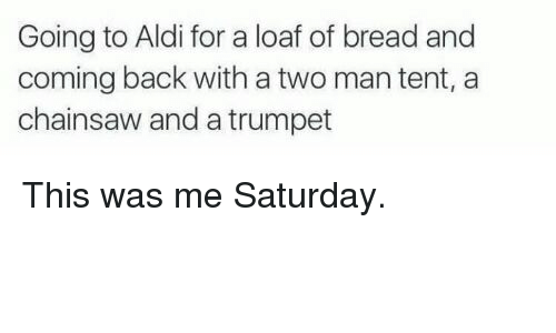 aldi's: Going to Aldi for a loaf of bread and  coming back with a two mantent, a  chainsaw and a trumpet This was me Saturday.
