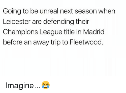 unreal: Going to be unreal next season when  Leicester are defending their  Champions League title in Madrid  before an away trip to Fleetwood Imagine...😂
