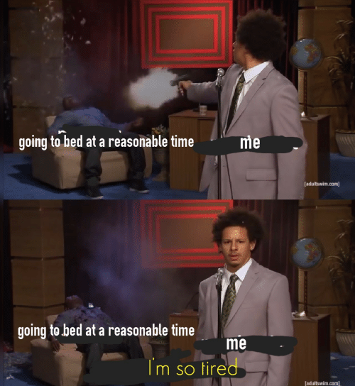 adultswim: going to bed at a reasonable time  me  [adultswim.com]  going to bed at a reasonable time  me  Im so tired  [adultswim.com]