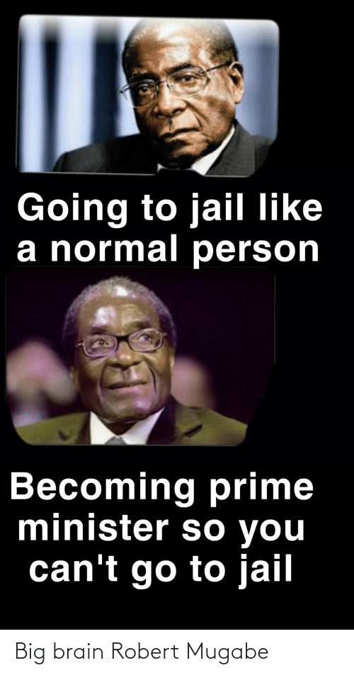 robert mugabe: Going to jail like  a normal person  Becoming prime  minister so you  can't go to jail Big brain Robert Mugabe