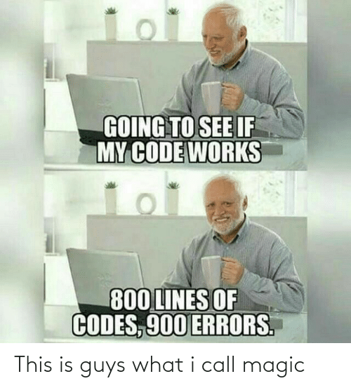 Errors: GOING TO SEE IF  MY CODE WORKS  800 LINES OF  CODES, 900 ERRORS. This is guys what i call magic