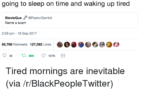 Blackpeopletwitter, Time, and Sleep: going to sleep on time and waking up tired  StevieQue 8 @PastorGambit  Name a scam  2:09 pm 18 Sep 2017  85,768 Retweets 127,092 Likes <p>Tired mornings are inevitable (via /r/BlackPeopleTwitter)</p>