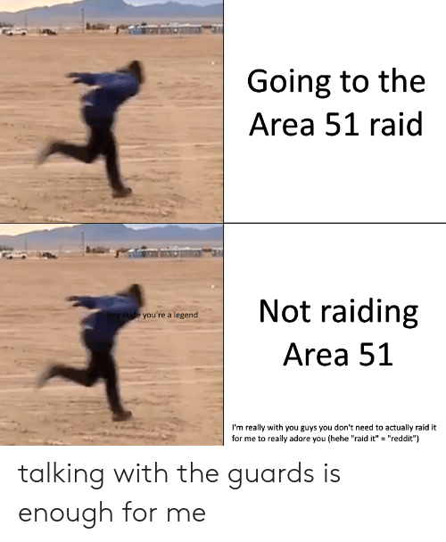 """adore you: Going to the  Area 51 raid  Not raiding  hey dude you're a legend  Area 51  I'm really with you guys you don't need to actually raid it  for me to really adore you (hehe """"raid it"""" """"reddit"""") talking with the guards is enough for me"""