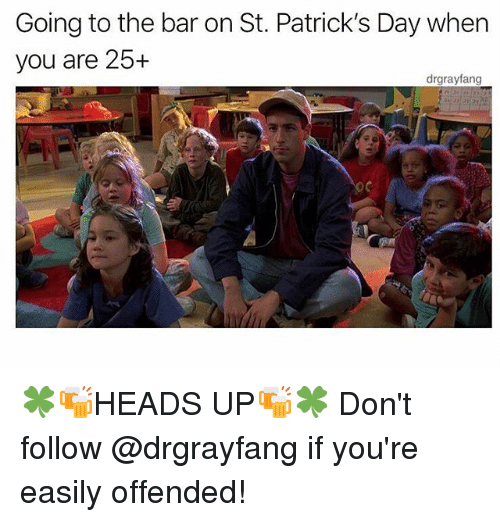 Memes, St Patrick's Day, and 🤖: Going to the bar on St. Patrick's Day when  you are 25+  drgrayfang  it 🍀🍻HEADS UP🍻🍀 Don't follow @drgrayfang if you're easily offended!