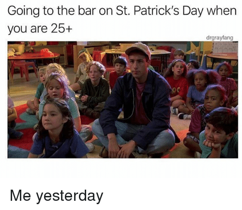 Dank, St Patrick's Day, and 🤖: Going to the bar on St. Patrick's Day when  you are 25+  drgrayfang Me yesterday