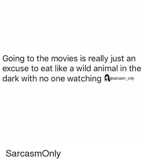 Funny, Memes, and Movies: Going to the movies is really just an  excuse to eat like a wild animal in the  dark with no one watching esarcasm.only SarcasmOnly