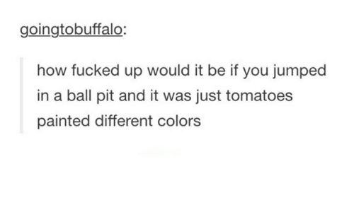 Humans of Tumblr, Jumped, and How: goingtobuffalo:  how fucked up would it be if you jumped  in a ball pit and it was just tomatoes  painted different colors
