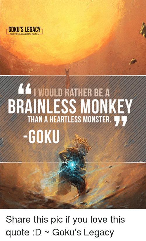gokus: GOKU'S LEGACY  WOULD RATHER BE A  BRAINLESS MONKEY  THAN A HEARTLESS MONSTER.  -GOKU Share this pic if you love this quote :D ~ Goku's Legacy