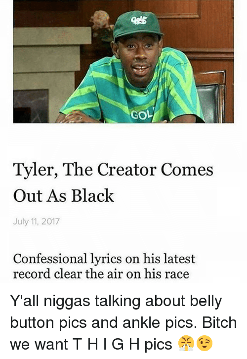 confessional: GOL  Tyler, The Creator Comes  Out As Black  July 11, 2017  Confessional lyrics on his latest  record clear the air on his race Y'all niggas talking about belly button pics and ankle pics. Bitch we want T H I G H pics 😤😉