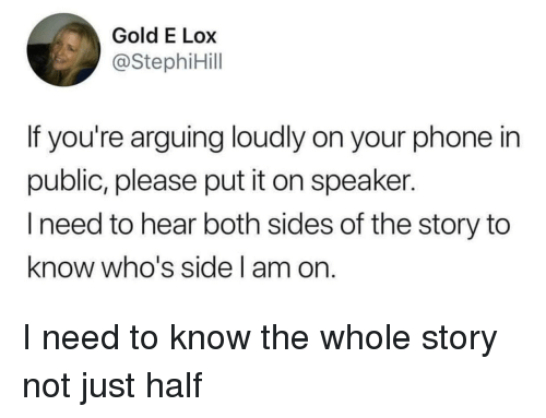 I Need To Know: Gold E Lox  @StephiHill  If you're arguing loudly on your phone in  public, please put it on speaker.  l need to hear both sides of the story to  know who's side l am on I need to know the whole story not just half