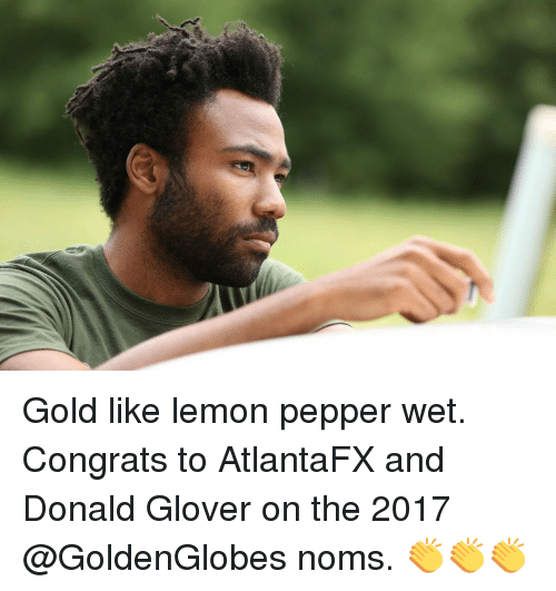 Donald Glover, Memes, and 🤖: Gold like lemon pepper wet. Congrats to AtlantaFX and Donald Glover on the 2017 @GoldenGlobes noms. 👏👏👏