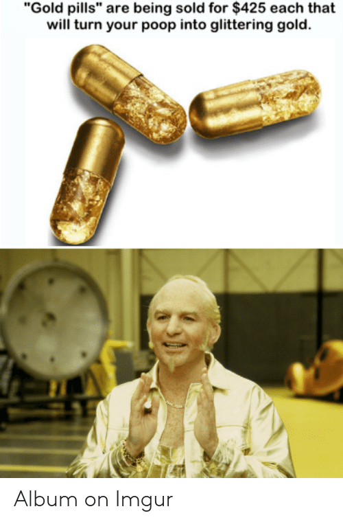 "I Love Gold Meme: ""Gold pills"" are being sold for $425 each that  will turn your poop into glittering gold."
