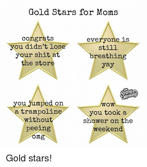 Dank, Moms, and Shit: Gold Stars for Moms  congrats  everyone  ou didn't los  still  your shit a  breathing  the store  yay  you jumped on  WOW  a trampoline  you took a  without  shower on the  weekend.  peeing  ong Gold stars!