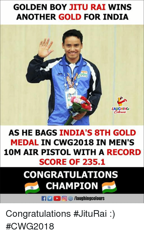 Congratulations, India, and Record: GOLDEN BOY JITU RAI WINS  ANOTHER GOLD FOR INDIA  LAUGHING  AS HE BAGS INDIA'S 8TH GOLD  MEDAL IN CWG2018 IN MEN'S  10M AIR PISTOL WITH A RECORD  SCORE OF 235.1  CONGRATULATIONS  CHAMPION Congratulations #JituRai :) #CWG2018