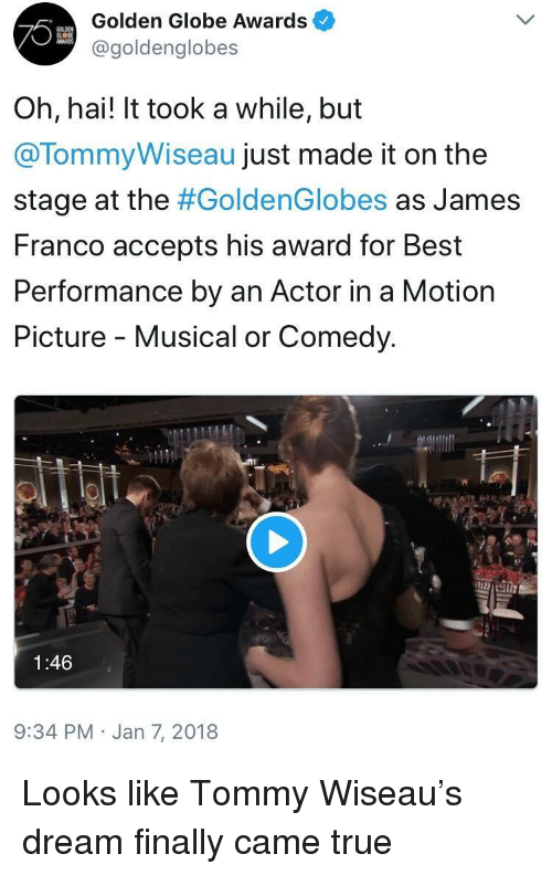 golden globe: Golden Globe Awards  @goldenglobes  Oh, hai! It took a while, but  @TommyWiseau just made it on the  stage at the #GoldenGlobes as James  Franco accepts his award for Best  Performance by an Actor in a Motion  Picture - Musical or Comedy.  1:46  9:34 PM Jan 7, 2018 <p>Looks like Tommy Wiseau's dream finally came true</p>