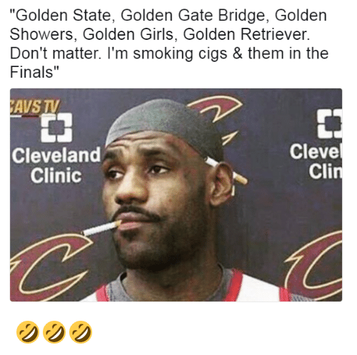 "Finals, Girls, and Smoking: ""Golden State, Golden Gate Bridge, Golden  Showers, Golden Girls, Golden Retriever  Don't matter. I'm smoking cigs & them in the  Finals  AVSTV  Cleve  Cleveland  Cli  Clinic 🤣🤣🤣"