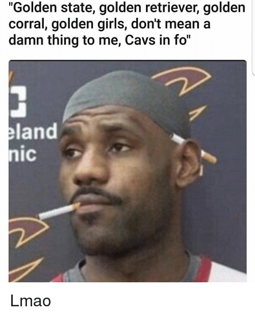 "Cavs, Girls, and Golden Corral: ""Golden state, golden retriever, golden  corral, golden girls, don't mean a  damn thing to me, Cavs in fo""  land  nic Lmao"
