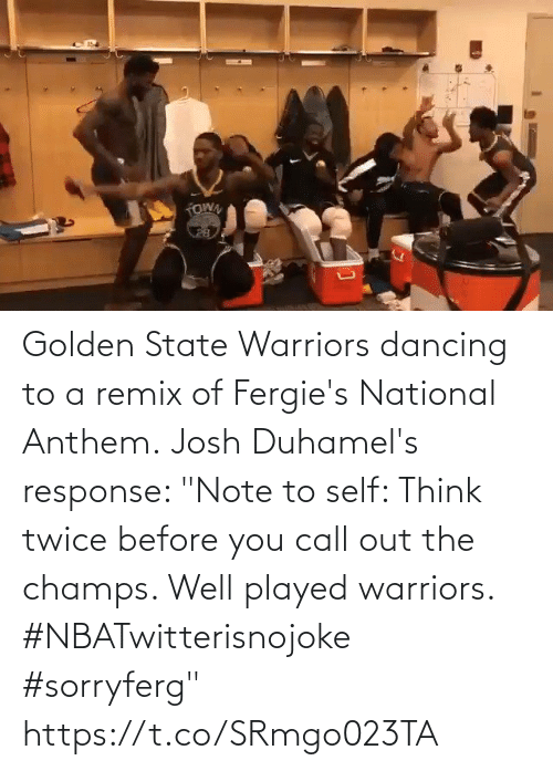 "note to self: Golden State Warriors dancing to a remix of Fergie's National Anthem.  Josh Duhamel's response: ""Note to self: Think twice before you call out the champs. Well played warriors. #NBATwitterisnojoke #sorryferg""   https://t.co/SRmgo023TA"