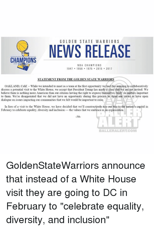 "white-house-visit: GOLDEN STATE WARRIORS  NWS RELEASE  CHAMPIONS  NBA CHAMPIONS  947 1958 1975 2015 2017  STATEMENT FROM THE GOLDEN STATE WARRIORS  OAKLAND, Calif- While we intended to meet as a team at the first opportunity we had this moming to collaboratively  discuss a potential visit to the White House, we accept that President Trump has made it clear that we are not invited. We  believe there is nothing more American than our citizens having the right to express themselves freely on matters important  to them. We're disappointed that we did not have an opportuny during this process to share our views or have open  dialogue on issues impacting our communities that we felt would be important to raise.  In lieu of a visit to the White House, we have decided tha we constructively use our trip to the nation's capital in  February to celebrate equality, diversity and inclusion the values that we embrace as an organization  -30-  ALER  BALLERALERTCOM GoldenStateWarriors announce that instead of a White House visit they are going to DC in February to ""celebrate equality, diversity, and inclusion"""