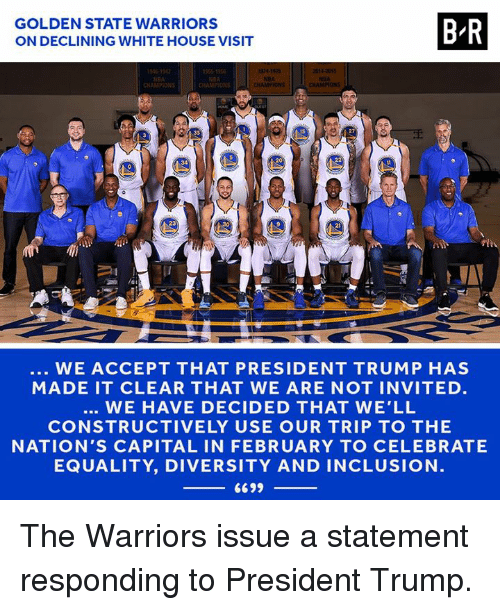 white-house-visit: GOLDEN STATE WARRIORS  ON DECLINING WHITE HOUSE VISIT  B-R  CHAMPION  CHAMPIONS  15  34  23  30  2  WE ACCEPT THAT PRESIDENT TRUMP HAS  MADE IT CLEAR THAT WE ARE NOT INVITED.  WE HAVE DECIDED THAT WE'LL  CONSTRUCTIVELY USE OUR TRIP TO THE  NATION'S CAPITAL IN FEBRUARY TO CELEBRATE  EQUALITY, DIVERSITY AND INCLUSION  6699 The Warriors issue a statement responding to President Trump.